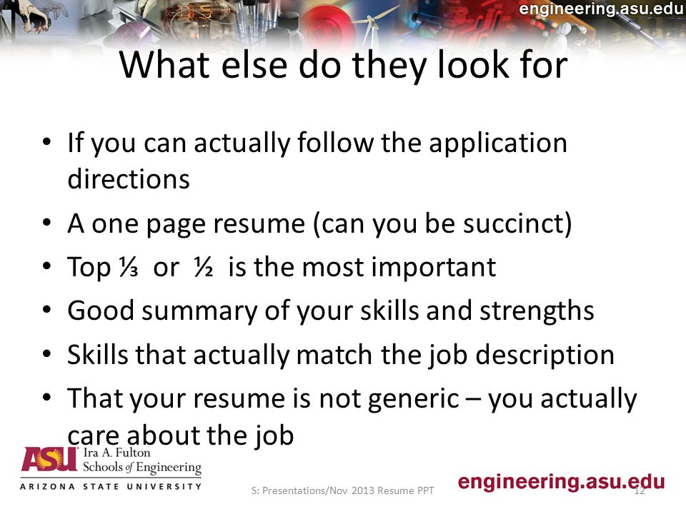 What else do they look for If you can actually follow the application directions A one page resume (can you be succinct) Top ⅓ or ½ is the most important Good summary of your skills and strengths Skills that actually match the job description That your resume is not generic – you actually care about the job S: Presentations/Nov 2013 Resume PPT12