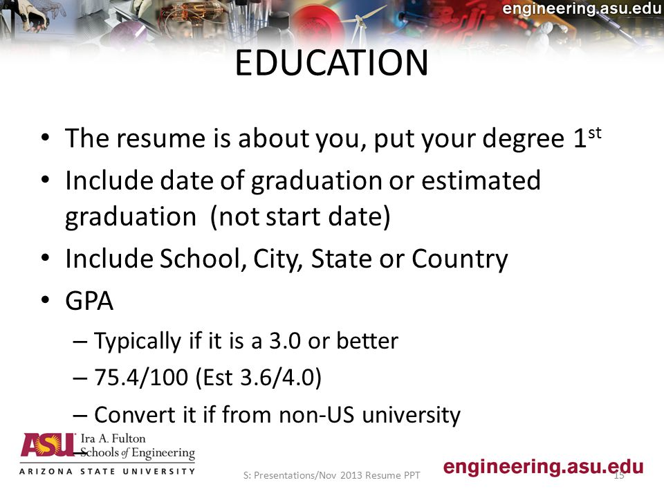EDUCATION The resume is about you, put your degree 1 st Include date of graduation or estimated graduation (not start date) Include School, City, State or Country GPA – Typically if it is a 3.0 or better – 75.4/100 (Est 3.6/4.0) – Convert it if from non-US university – S: Presentations/Nov 2013 Resume PPT15