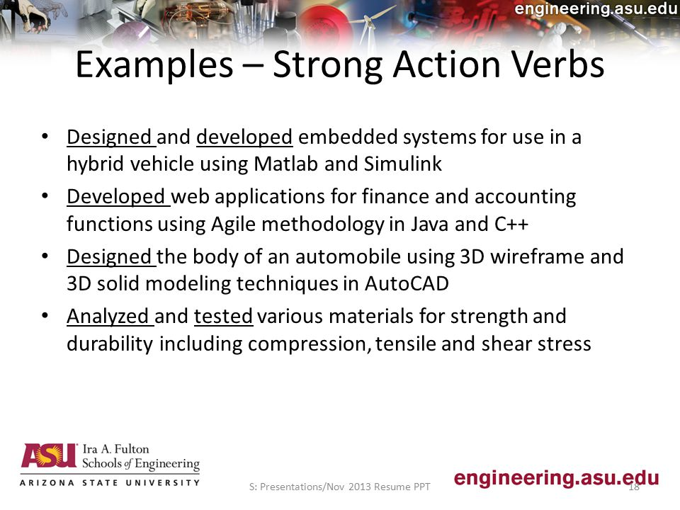 Examples – Strong Action Verbs Designed and developed embedded systems for use in a hybrid vehicle using Matlab and Simulink Developed web applications for finance and accounting functions using Agile methodology in Java and C++ Designed the body of an automobile using 3D wireframe and 3D solid modeling techniques in AutoCAD Analyzed and tested various materials for strength and durability including compression, tensile and shear stress S: Presentations/Nov 2013 Resume PPT18