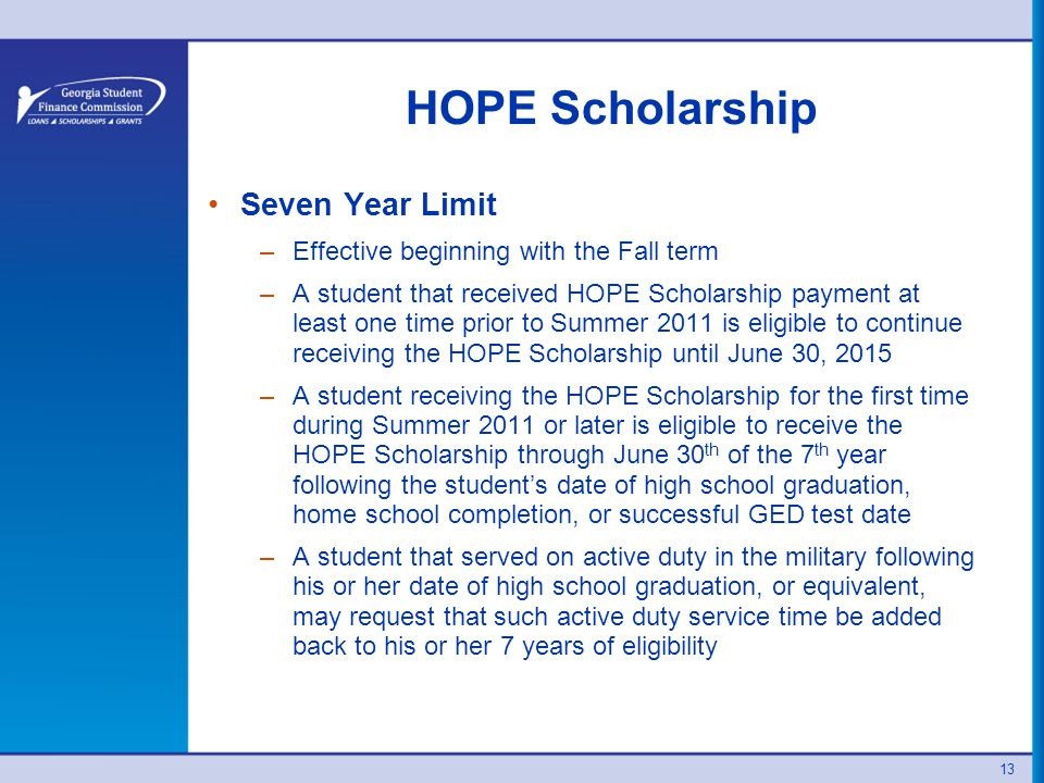 13 HOPE Scholarship Seven Year Limit –Effective beginning with the Fall term –A student that received HOPE Scholarship payment at least one time prior to Summer 2011 is eligible to continue receiving the HOPE Scholarship until June 30, 2015 –A student receiving the HOPE Scholarship for the first time during Summer 2011 or later is eligible to receive the HOPE Scholarship through June 30 th of the 7 th year following the student's date of high school graduation, home school completion, or successful GED test date –A student that served on active duty in the military following his or her date of high school graduation, or equivalent, may request that such active duty service time be added back to his or her 7 years of eligibility