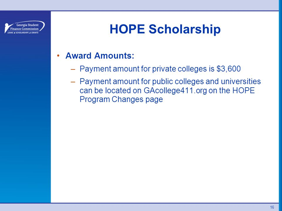 HOPE Scholarship Award Amounts: –Payment amount for private colleges is $3,600 –Payment amount for public colleges and universities can be located on GAcollege411.org on the HOPE Program Changes page 16