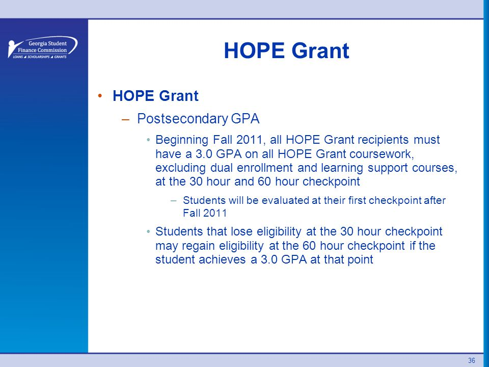 36 HOPE Grant –Postsecondary GPA Beginning Fall 2011, all HOPE Grant recipients must have a 3.0 GPA on all HOPE Grant coursework, excluding dual enrollment and learning support courses, at the 30 hour and 60 hour checkpoint –Students will be evaluated at their first checkpoint after Fall 2011 Students that lose eligibility at the 30 hour checkpoint may regain eligibility at the 60 hour checkpoint if the student achieves a 3.0 GPA at that point