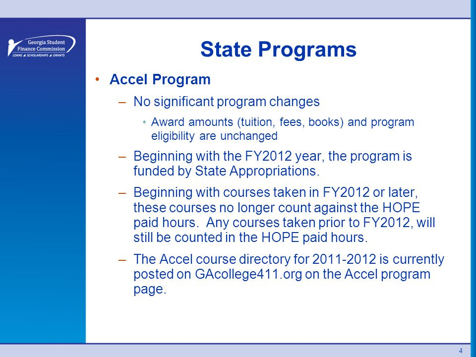 4 State Programs Accel Program –No significant program changes Award amounts (tuition, fees, books) and program eligibility are unchanged –Beginning with the FY2012 year, the program is funded by State Appropriations.