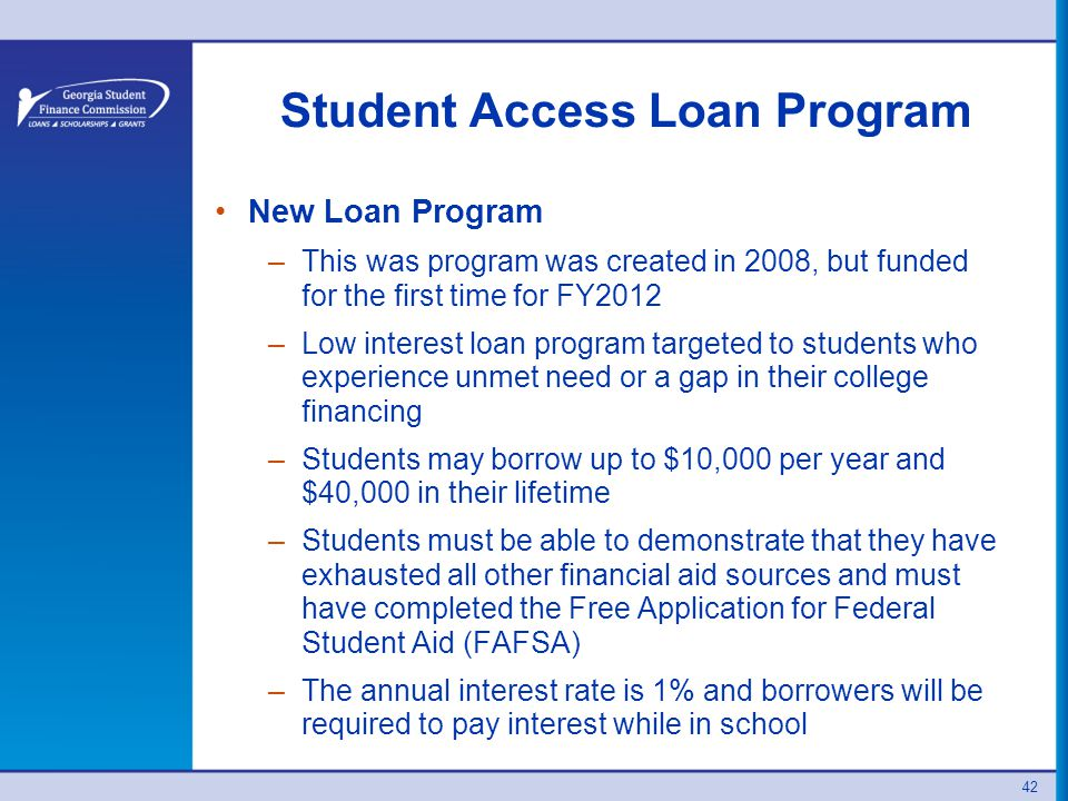 Student Access Loan Program New Loan Program –This was program was created in 2008, but funded for the first time for FY2012 –Low interest loan program targeted to students who experience unmet need or a gap in their college financing –Students may borrow up to $10,000 per year and $40,000 in their lifetime –Students must be able to demonstrate that they have exhausted all other financial aid sources and must have completed the Free Application for Federal Student Aid (FAFSA) –The annual interest rate is 1% and borrowers will be required to pay interest while in school 42