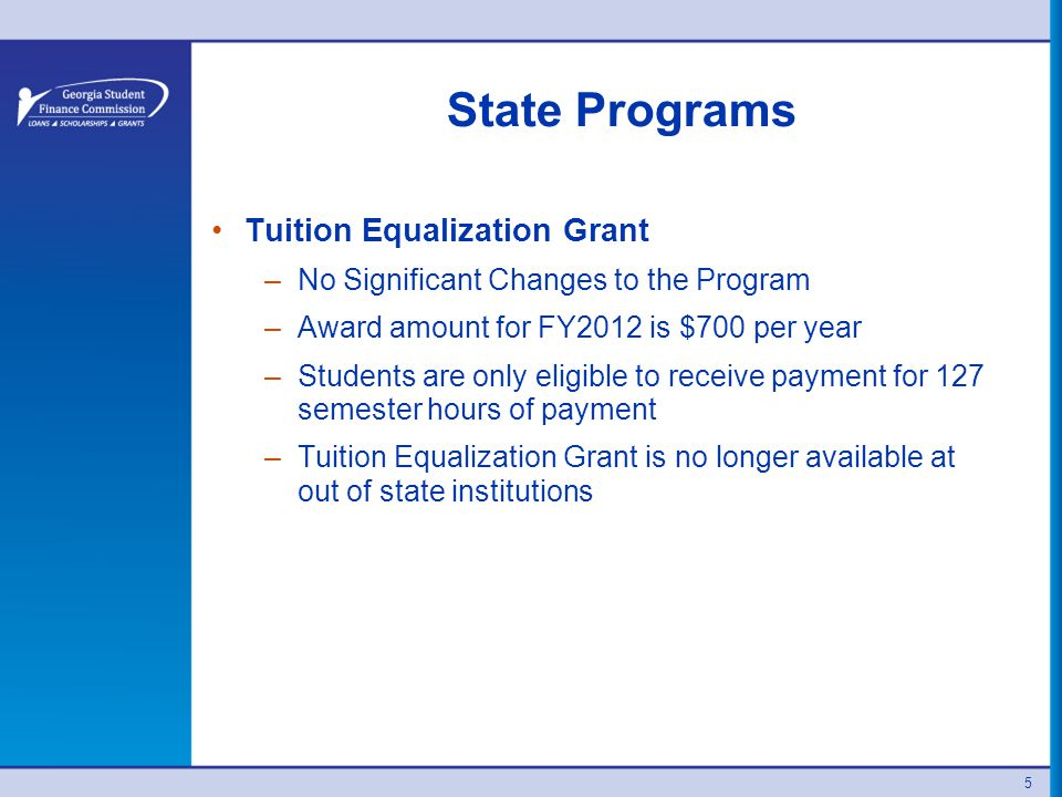 5 State Programs Tuition Equalization Grant –No Significant Changes to the Program –Award amount for FY2012 is $700 per year –Students are only eligible to receive payment for 127 semester hours of payment –Tuition Equalization Grant is no longer available at out of state institutions