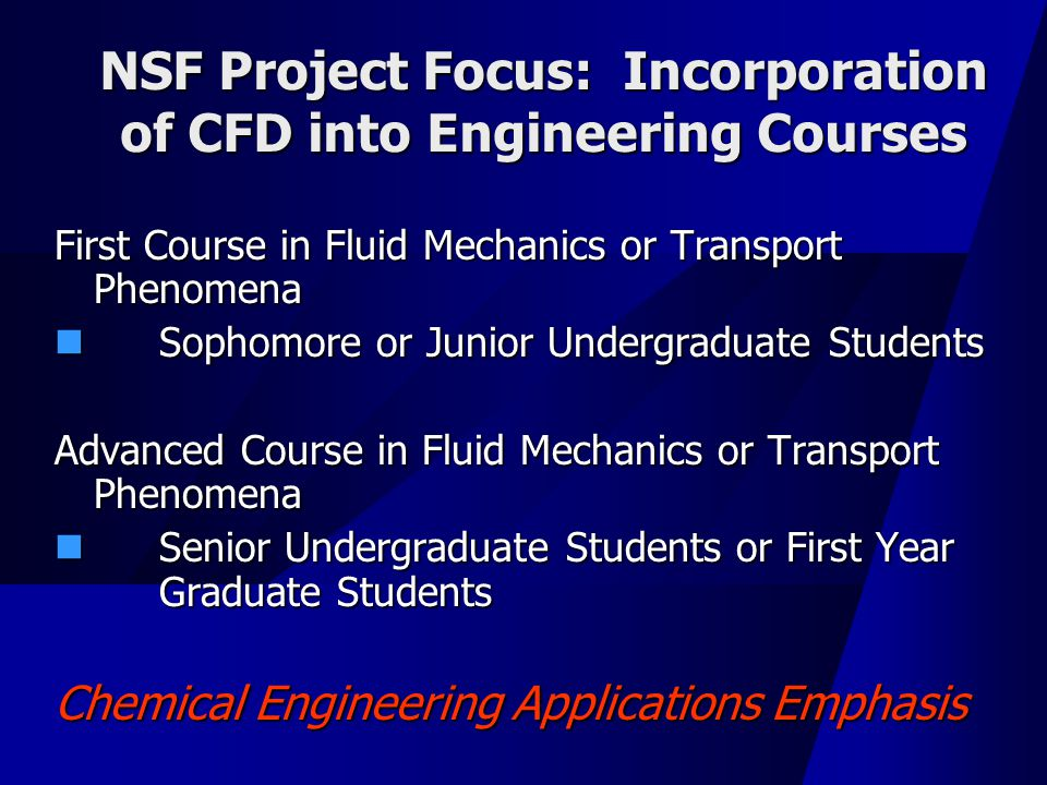 NSF Project Focus: Incorporation of CFD into Engineering Courses First Course in Fluid Mechanics or Transport Phenomena Sophomore or Junior Undergraduate Students Sophomore or Junior Undergraduate Students Advanced Course in Fluid Mechanics or Transport Phenomena Senior Undergraduate Students or First Year Graduate Students Senior Undergraduate Students or First Year Graduate Students Chemical Engineering Applications Emphasis