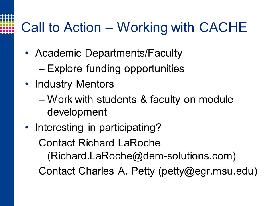 Call to Action – Working with CACHE Academic Departments/Faculty –Explore funding opportunities Industry Mentors –Work with students & faculty on module development Interesting in participating.