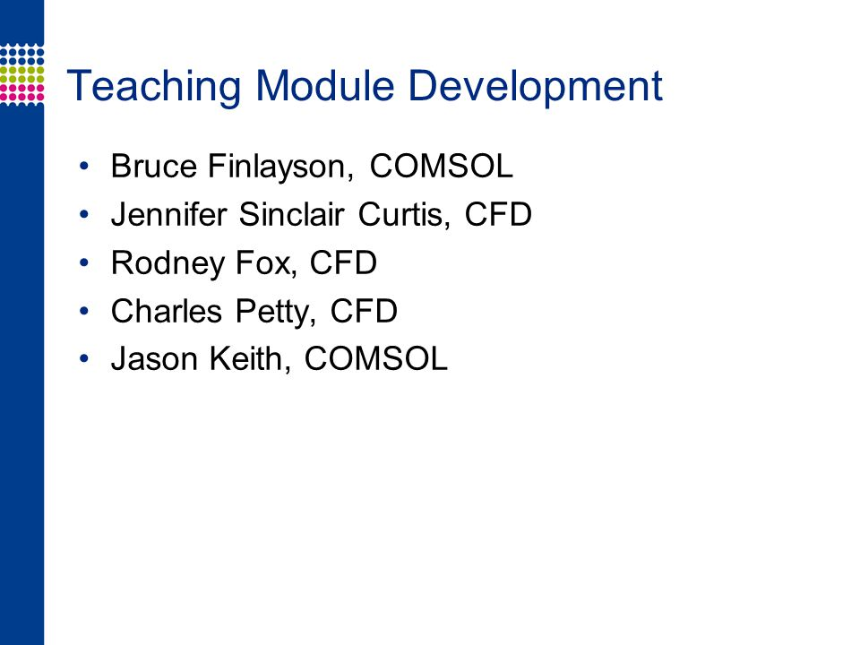 Teaching Module Development Bruce Finlayson, COMSOL Jennifer Sinclair Curtis, CFD Rodney Fox, CFD Charles Petty, CFD Jason Keith, COMSOL