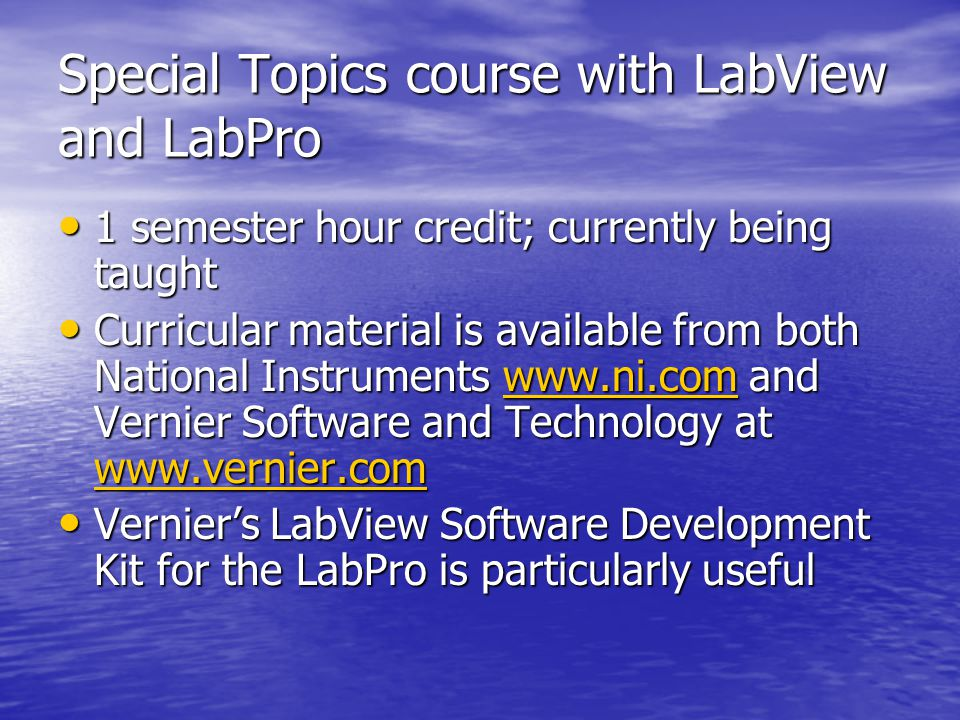 Special Topics course with LabView and LabPro 1 semester hour credit; currently being taught 1 semester hour credit; currently being taught Curricular material is available from both National Instruments www.ni.com and Vernier Software and Technology at www.vernier.com Curricular material is available from both National Instruments www.ni.com and Vernier Software and Technology at www.vernier.comwww.ni.com www.vernier.comwww.ni.com www.vernier.com Vernier's LabView Software Development Kit for the LabPro is particularly useful Vernier's LabView Software Development Kit for the LabPro is particularly useful