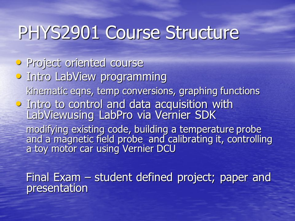 PHYS2901 Course Structure Project oriented course Project oriented course Intro LabView programming Intro LabView programming kinematic eqns, temp conversions, graphing functions kinematic eqns, temp conversions, graphing functions Intro to control and data acquisition with LabViewusing LabPro via Vernier SDK Intro to control and data acquisition with LabViewusing LabPro via Vernier SDK modifying existing code, building a temperature probe and a magnetic field probe and calibrating it, controlling a toy motor car using Vernier DCU modifying existing code, building a temperature probe and a magnetic field probe and calibrating it, controlling a toy motor car using Vernier DCU Final Exam – student defined project; paper and presentation Final Exam – student defined project; paper and presentation