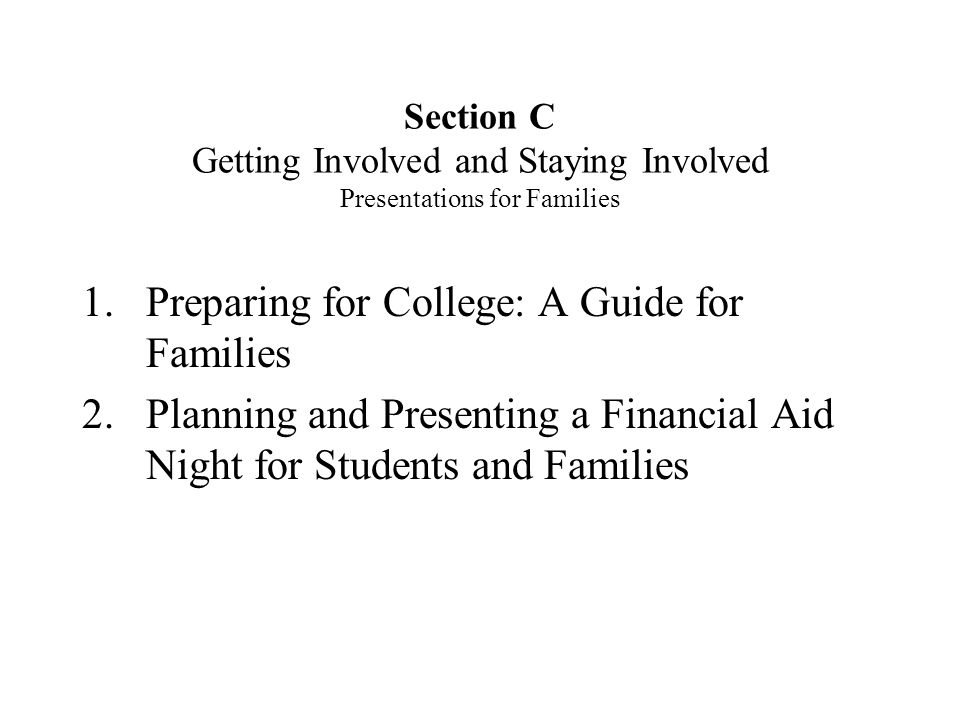 Section C Getting Involved and Staying Involved Presentations for Families 1.Preparing for College: A Guide for Families 2.Planning and Presenting a Financial Aid Night for Students and Families