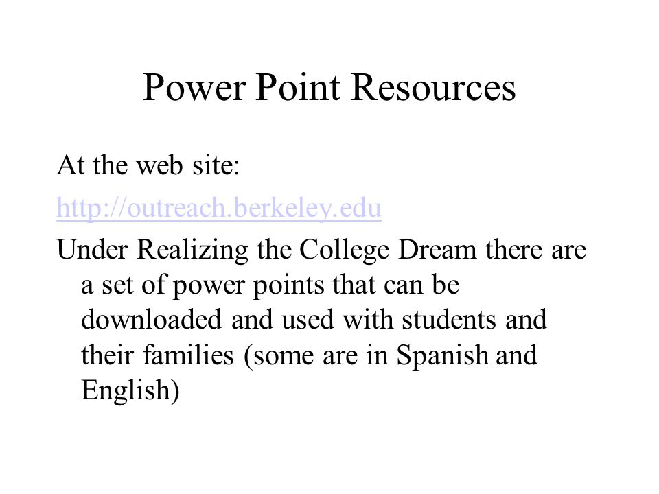 Power Point Resources At the web site: http://outreach.berkeley.edu Under Realizing the College Dream there are a set of power points that can be downloaded and used with students and their families (some are in Spanish and English)