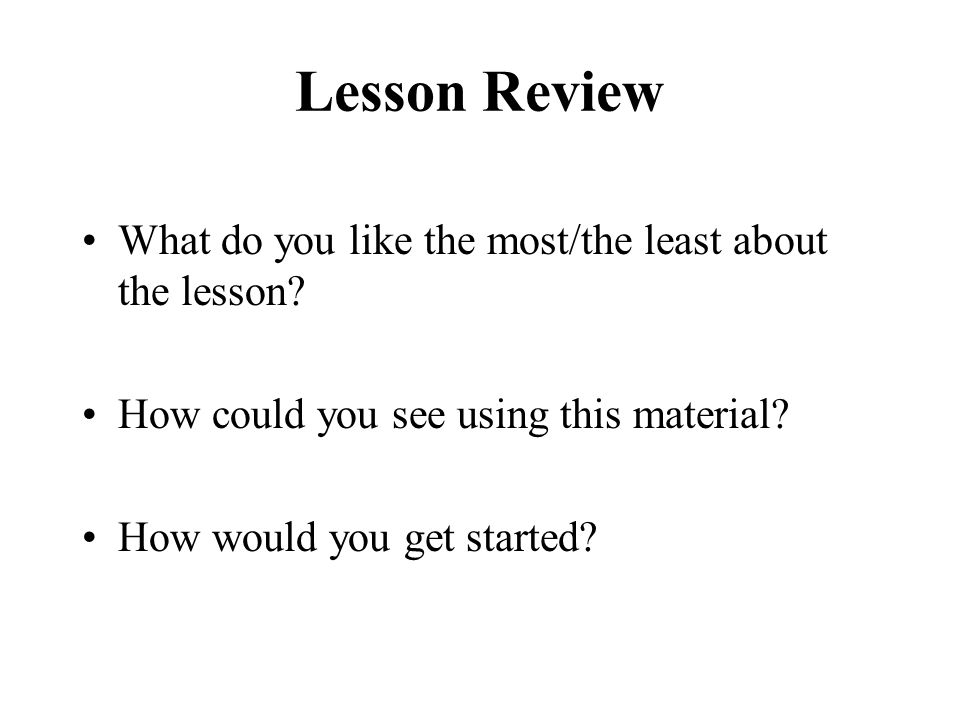 Lesson Review What do you like the most/the least about the lesson.