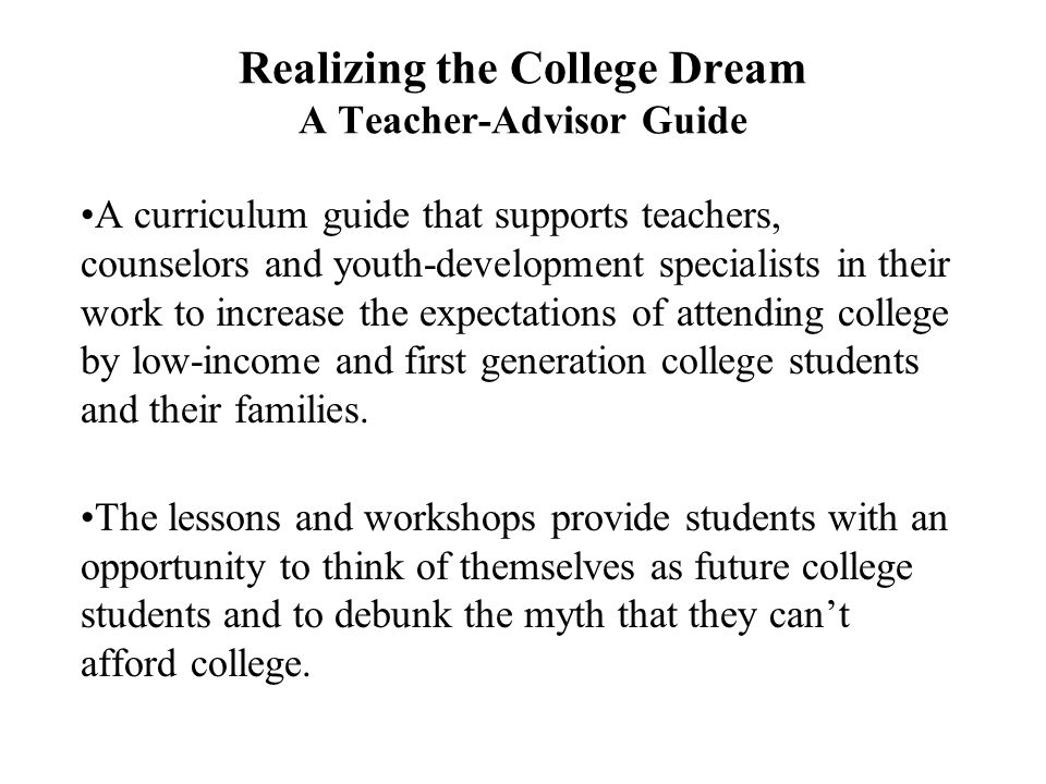 Realizing the College Dream A Teacher-Advisor Guide A curriculum guide that supports teachers, counselors and youth-development specialists in their work to increase the expectations of attending college by low-income and first generation college students and their families.