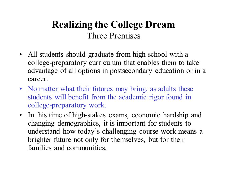 Realizing the College Dream Three Premises All students should graduate from high school with a college-preparatory curriculum that enables them to take advantage of all options in postsecondary education or in a career.