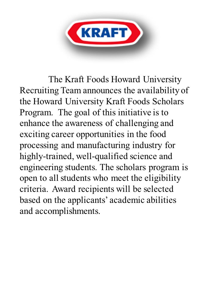 PURPOSE The Howard University Kraft Foods Scholars Program is intended to encourage the interest of undergraduate students in furthering their science and engineering education and pursuing career opportunities in the food industry by providing tuition assistance and internship opportunities.