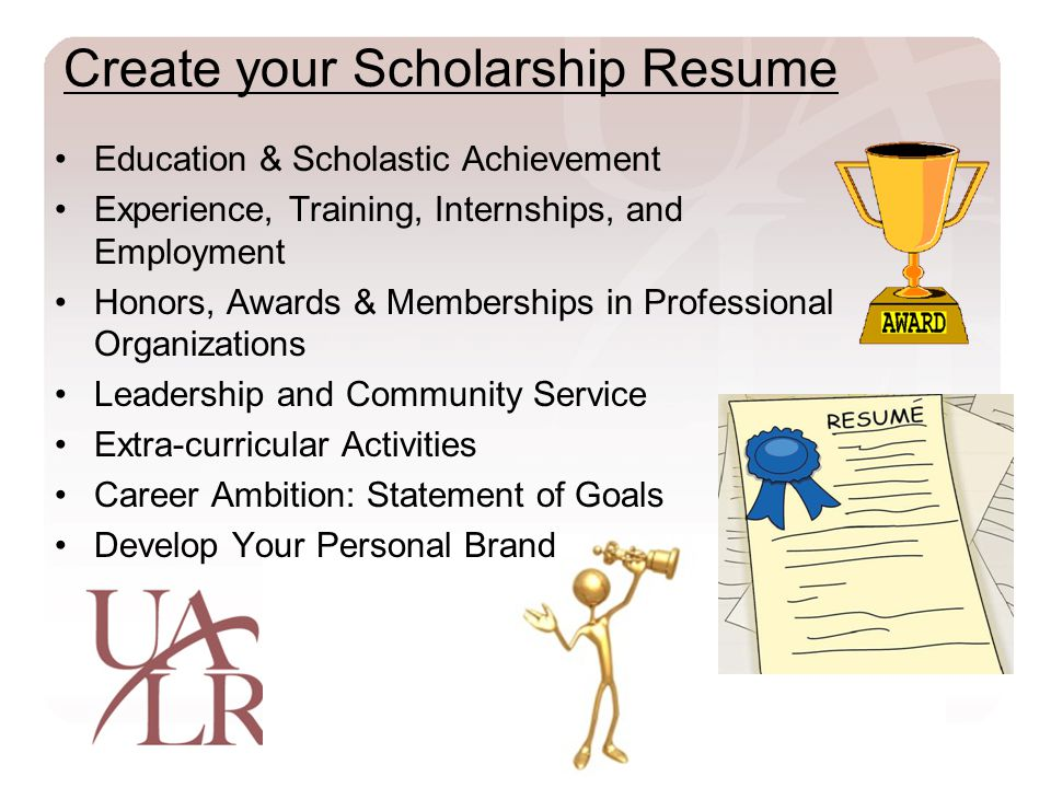 Create your Scholarship Resume Education & Scholastic Achievement Experience, Training, Internships, and Employment Honors, Awards & Memberships in Professional Organizations Leadership and Community Service Extra-curricular Activities Career Ambition: Statement of Goals Develop Your Personal Brand