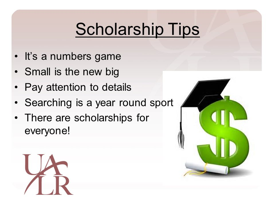 Scholarship Tips It's a numbers game Small is the new big Pay attention to details Searching is a year round sport There are scholarships for everyone!