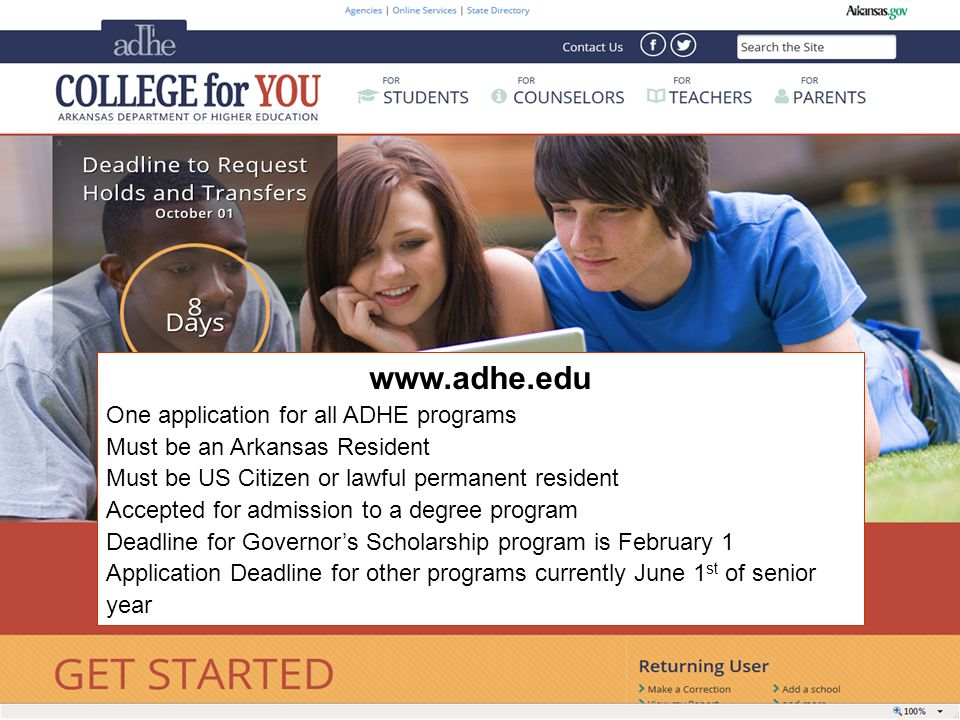 One application for all ADHE programs Must be an Arkansas Resident Must be US Citizen or lawful permanent resident Accepted for admission to a degree program Deadline for Governor's Scholarship program is February 1 Application Deadline for other programs currently June 1 st of senior year