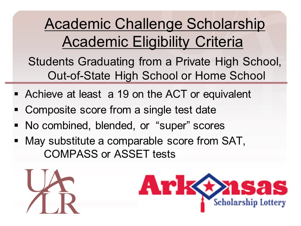 Students Graduating from a Private High School, Out-of-State High School or Home School  Achieve at least a 19 on the ACT or equivalent  Composite score from a single test date  No combined, blended, or super scores  May substitute a comparable score from SAT, COMPASS or ASSET tests Academic Challenge Scholarship Academic Eligibility Criteria