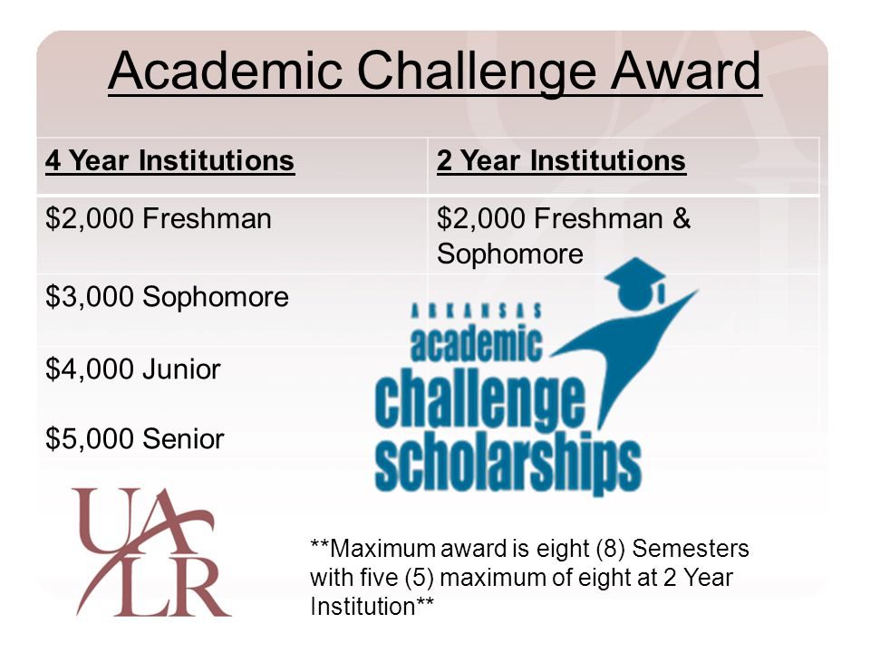 Academic Challenge Award 4 Year Institutions2 Year Institutions $2,000 Freshman$2,000 Freshman & Sophomore $3,000 Sophomore $4,000 Junior $5,000 Senior **Maximum award is eight (8) Semesters with five (5) maximum of eight at 2 Year Institution**