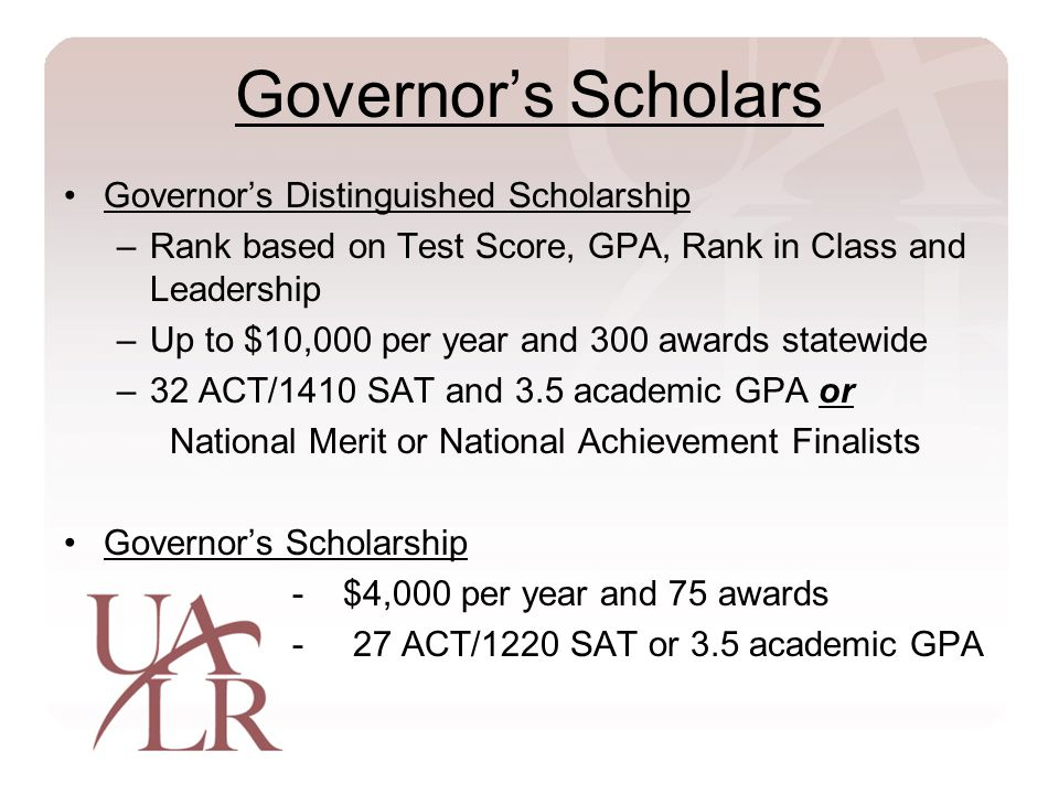 Governor's Scholars Governor's Distinguished Scholarship –Rank based on Test Score, GPA, Rank in Class and Leadership –Up to $10,000 per year and 300 awards statewide –32 ACT/1410 SAT and 3.5 academic GPA or National Merit or National Achievement Finalists Governor's Scholarship - $4,000 per year and 75 awards - 27 ACT/1220 SAT or 3.5 academic GPA