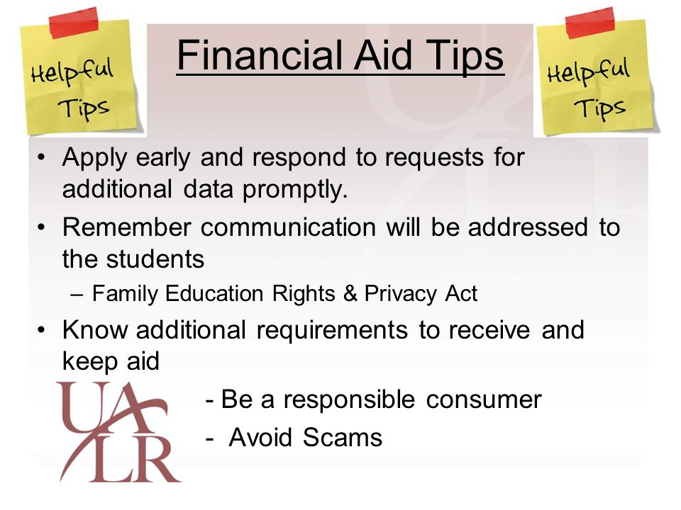 Financial Aid Tips Apply early and respond to requests for additional data promptly.