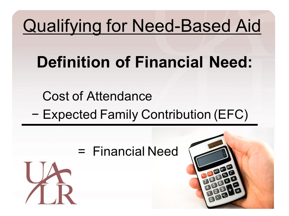 Qualifying for Need-Based Aid Definition of Financial Need: Cost of Attendance − Expected Family Contribution (EFC) = Financial Need