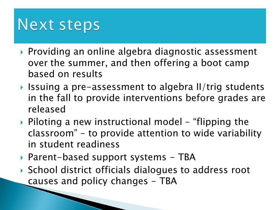  Providing an online algebra diagnostic assessment over the summer, and then offering a boot camp based on results  Issuing a pre-assessment to algebra II/trig students in the fall to provide interventions before grades are released  Piloting a new instructional model – flipping the classroom – to provide attention to wide variability in student readiness  Parent-based support systems - TBA  School district officials dialogues to address root causes and policy changes - TBA