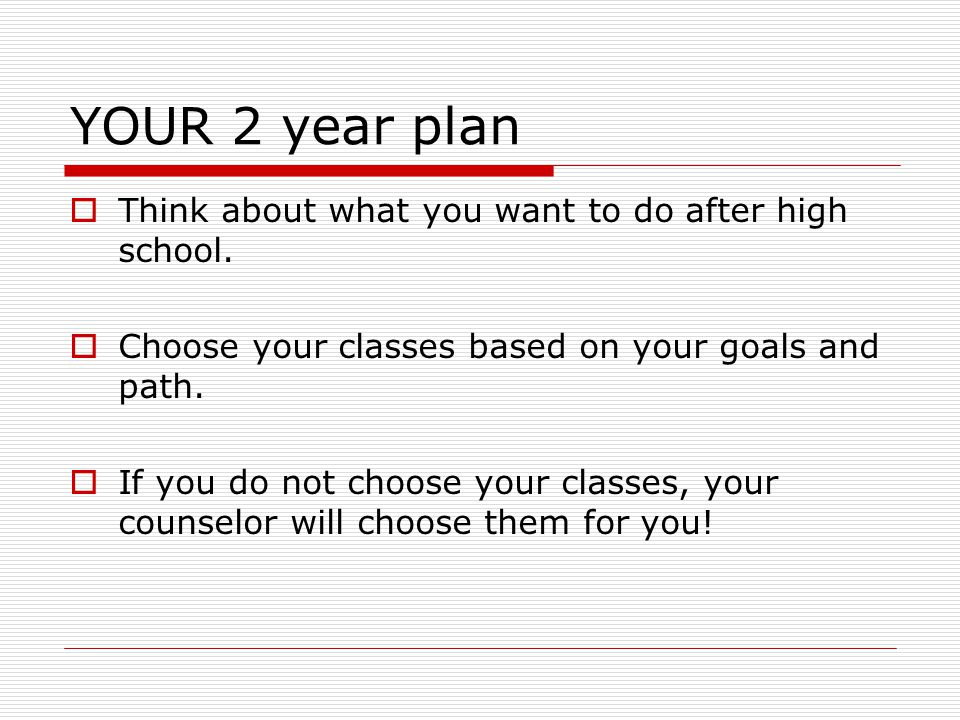 YOUR 2 year plan  Think about what you want to do after high school.  Choose your classes based on your goals and path.  If you do not choose your