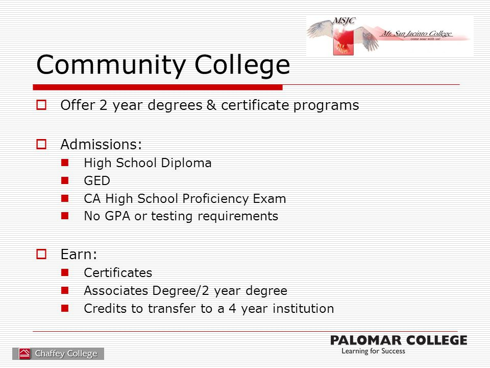 Community College  Offer 2 year degrees & certificate programs  Admissions: High School Diploma GED CA High School Proficiency Exam No GPA or testin