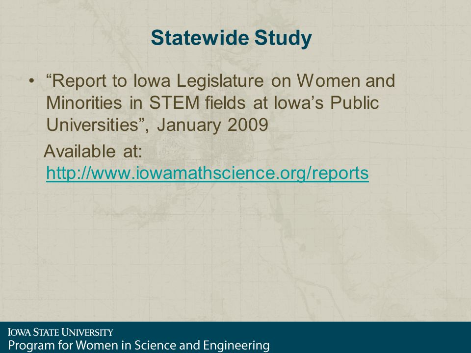 Statewide Study Report to Iowa Legislature on Women and Minorities in STEM fields at Iowa's Public Universities , January 2009 Available at: http://www.iowamathscience.org/reports http://www.iowamathscience.org/reports