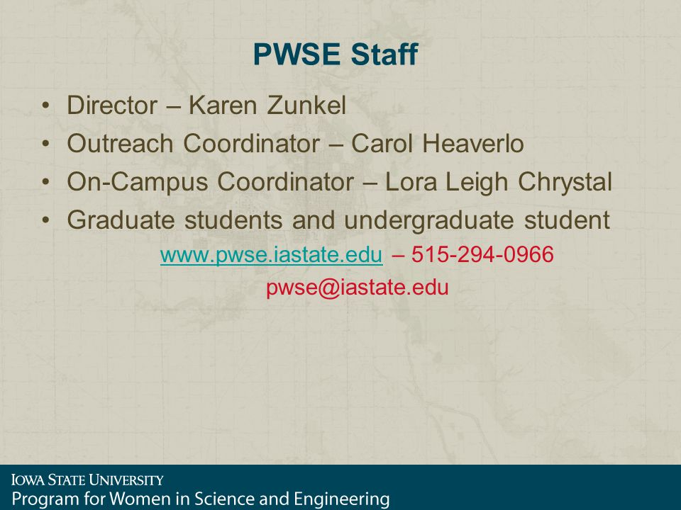 PWSE Staff Director – Karen Zunkel Outreach Coordinator – Carol Heaverlo On-Campus Coordinator – Lora Leigh Chrystal Graduate students and undergraduate student www.pwse.iastate.eduwww.pwse.iastate.edu – 515-294-0966 pwse@iastate.edu