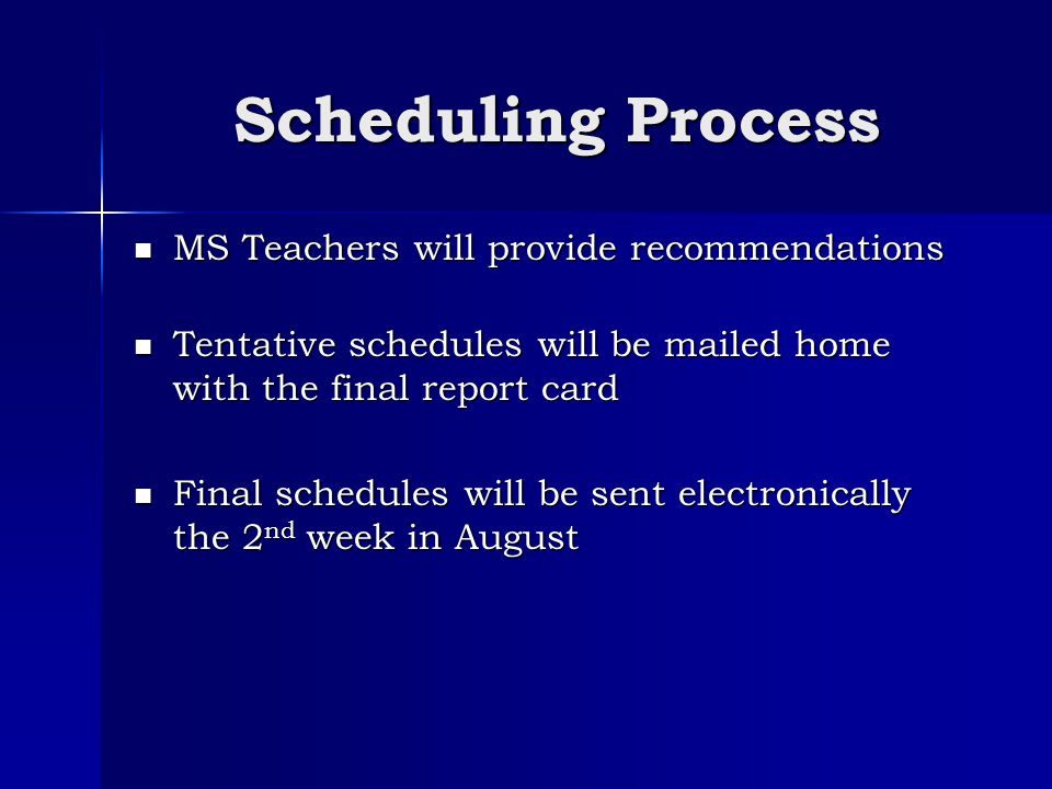 Scheduling Process MS Teachers will provide recommendations MS Teachers will provide recommendations Tentative schedules will be mailed home with the final report card Tentative schedules will be mailed home with the final report card Final schedules will be sent electronically the 2 nd week in August Final schedules will be sent electronically the 2 nd week in August