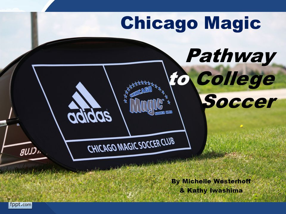 Chicago Magic By Michelle Westerhoff & Kathy Iwashima Pathway to College Soccer