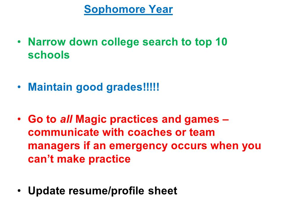 Sophomore Year Narrow down college search to top 10 schools Maintain good grades!!!!.