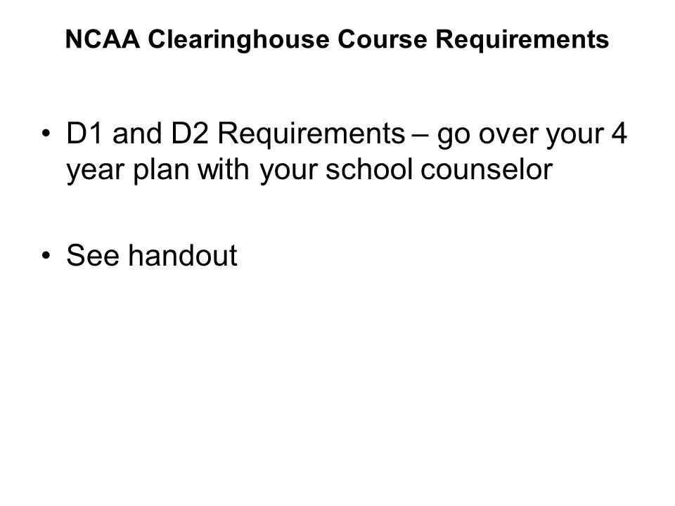 NCAA Clearinghouse Course Requirements D1 and D2 Requirements – go over your 4 year plan with your school counselor See handout