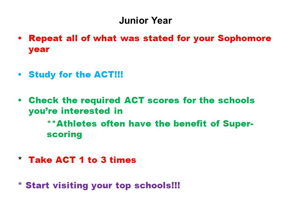 Junior Year Repeat all of what was stated for your Sophomore year Study for the ACT!!.