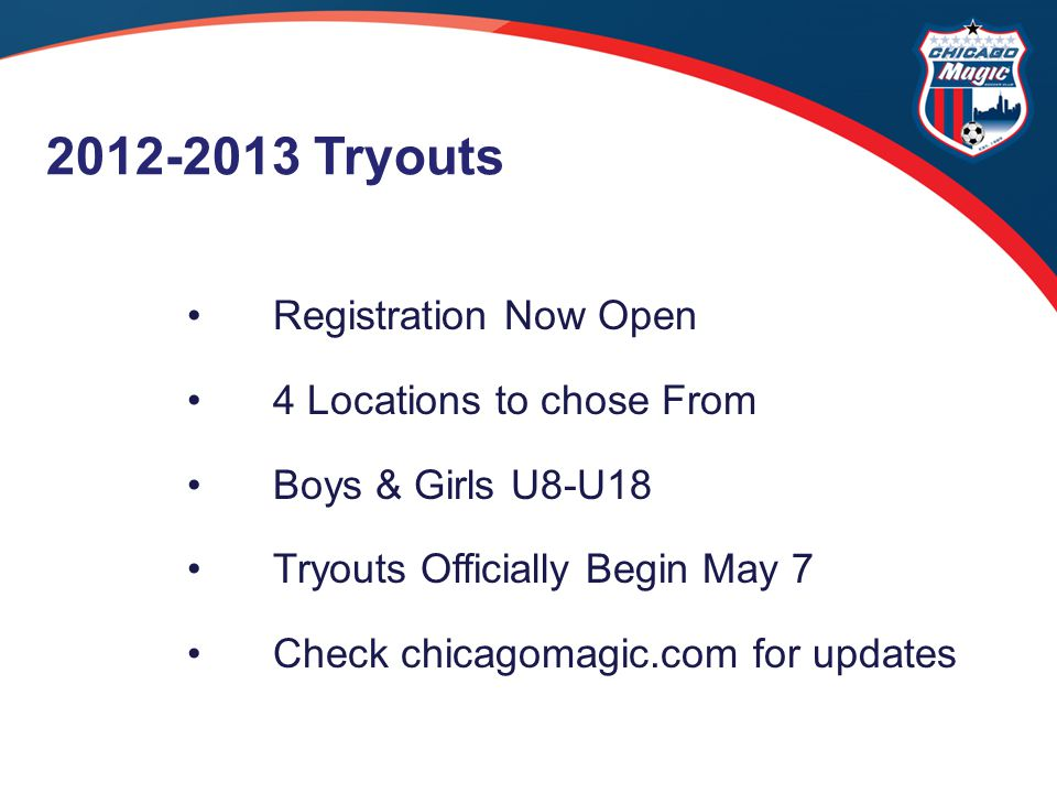 Registration Now Open 4 Locations to chose From Boys & Girls U8-U18 Tryouts Officially Begin May 7 Check chicagomagic.com for updates 2012-2013 Tryouts