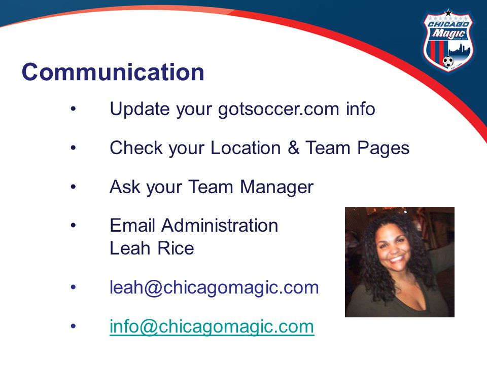 Update your gotsoccer.com info Check your Location & Team Pages Ask your Team Manager Email Administration Leah Rice leah@chicagomagic.com info@chicagomagic.com Communication