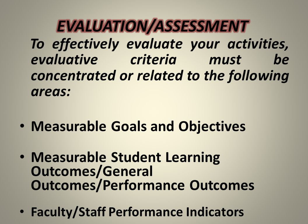 To effectively evaluate your activities, evaluative criteria must be concentrated or related to the following areas: Measurable Goals and Objectives M