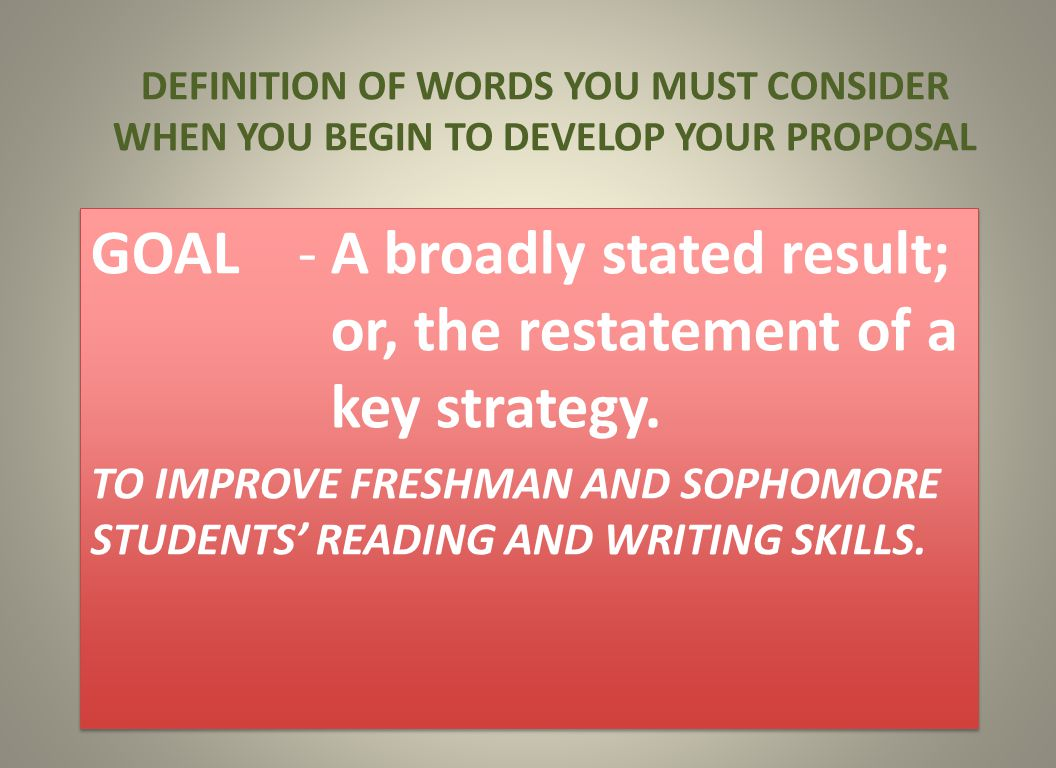 DEFINITION OF WORDS YOU MUST CONSIDER WHEN YOU BEGIN TO DEVELOP YOUR PROPOSAL GOAL -A broadly stated result; or, the restatement of a key strategy.