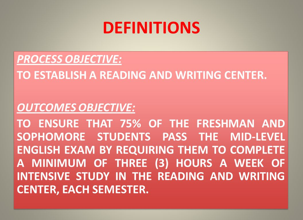 DEFINITIONS PROCESS OBJECTIVE: TO ESTABLISH A READING AND WRITING CENTER. OUTCOMES OBJECTIVE: TO ENSURE THAT 75% OF THE FRESHMAN AND SOPHOMORE STUDENT