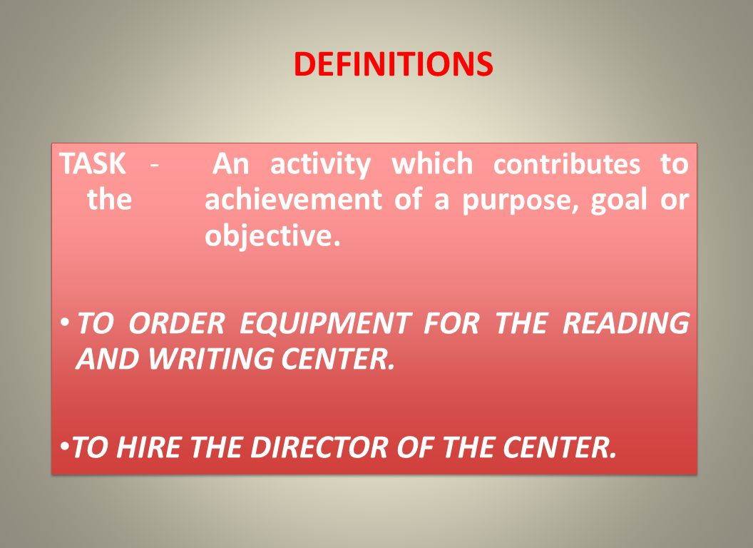 DEFINITIONS TASK - An activity which contributes to the achievement of a pur pose, goal or objective. TO ORDER EQUIPMENT FOR THE READING AND WRITING C
