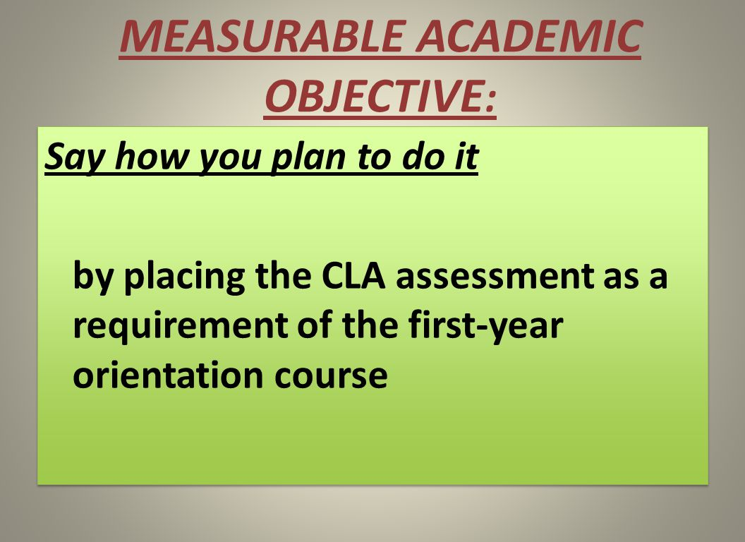 MEASURABLE ACADEMIC OBJECTIVE : Say how you plan to do it by placing the CLA assessment as a requirement of the first-year orientation course Say how