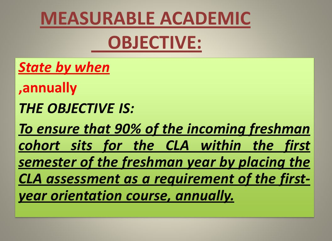 MEASURABLE ACADEMIC OBJECTIVE: State by when,annually THE OBJECTIVE IS: To ensure that 90% of the incoming freshman cohort sits for the CLA within the