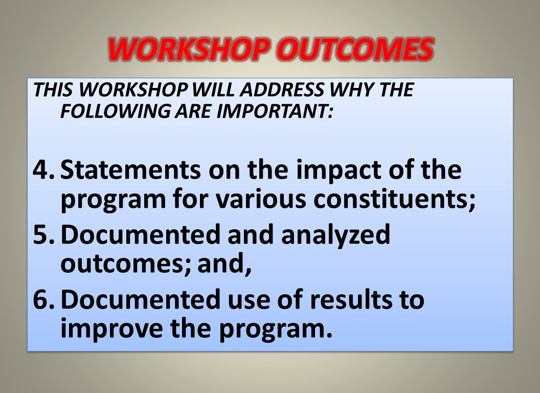 THIS WORKSHOP WILL ADDRESS WHY THE FOLLOWING ARE IMPORTANT : 4.Statements on the impact of the program for various constituents; 5.Documented and anal