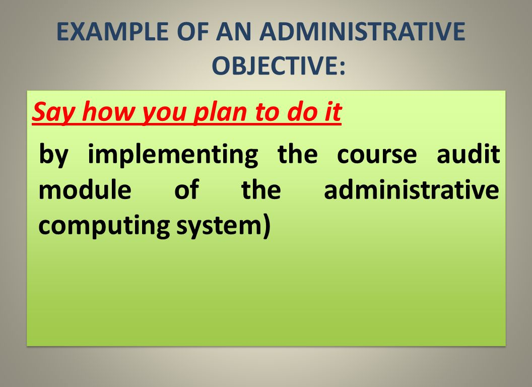 EXAMPLE OF AN ADMINISTRATIVE OBJECTIVE: Say how you plan to do it by implementing the course audit module of the administrative computing system) Say