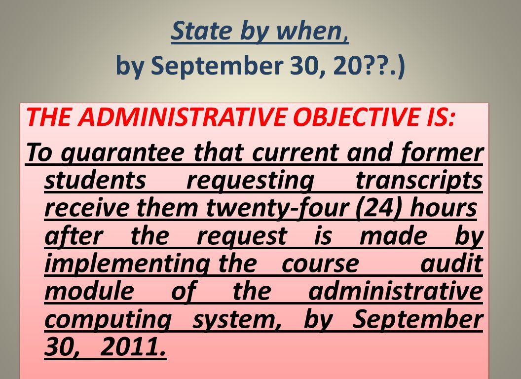 State by when, by September 30, 20 .) THE ADMINISTRATIVE OBJECTIVE IS: To guarantee that current and former students requesting transcripts receive them twenty-four (24) hours after the request is made by implementing thecourse audit module of the administrative computing system, by September 30, 2011.