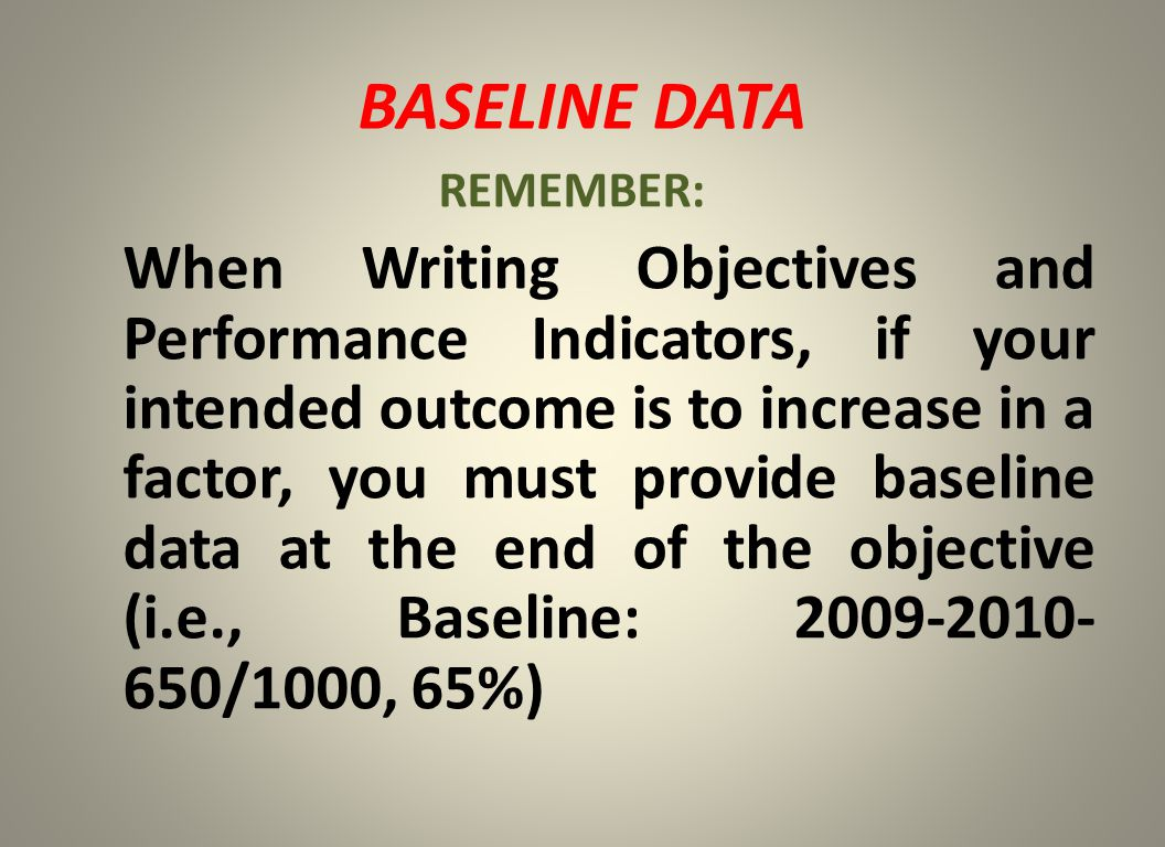 BASELINE DATA REMEMBER: When Writing Objectives and Performance Indicators, if your intended outcome is to increase in a factor, you must provide baseline data at the end of the objective (i.e., Baseline: 2009-2010- 650/1000, 65%)